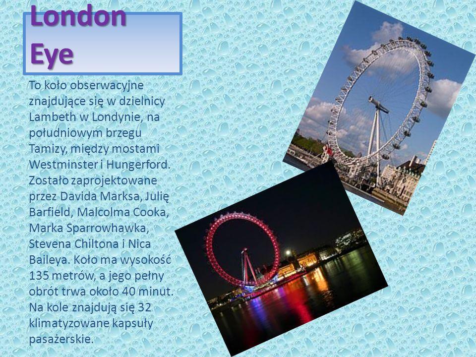 London Eye To koło obserwacyjne znajdujące się w dzielnicy Lambeth w Londynie, na południowym brzegu Tamizy, między mostami Westminster i Hungerford.