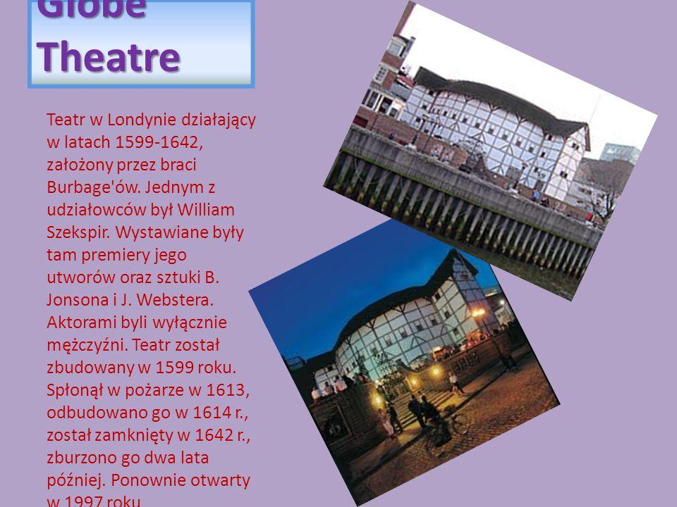 Globe Theatre Teatr w Londynie działający w latach 1599-1642, założony przez braci Burbage'ów. Jednym z udziałowców był William Szekspir. Wystawiane b