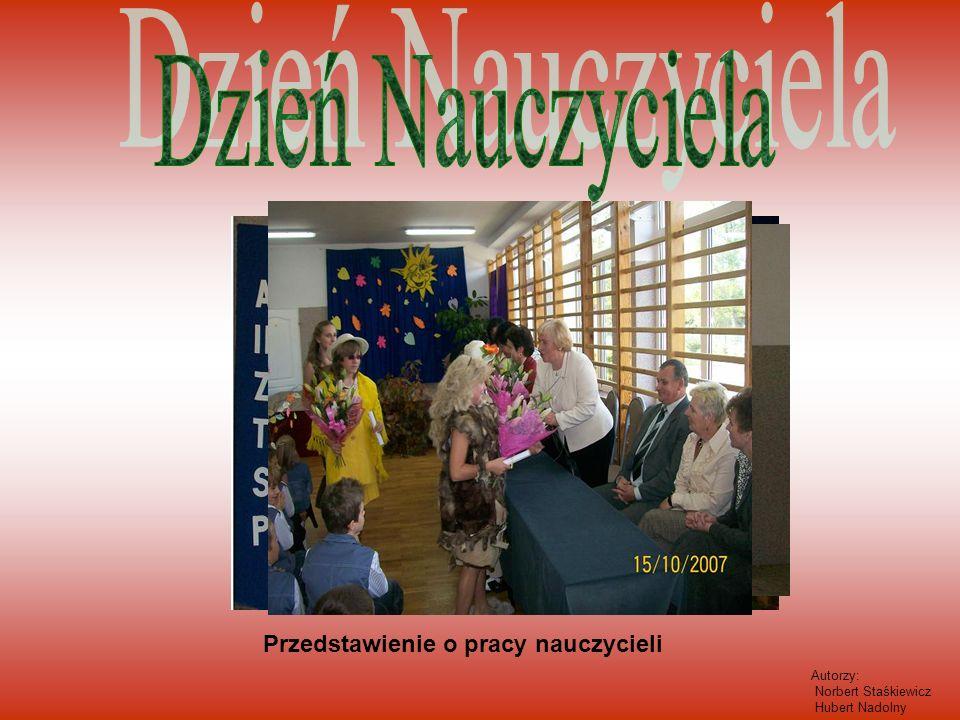 Przedstawienie o pracy nauczycieli Autorzy: Norbert Staśkiewicz Hubert Nadolny