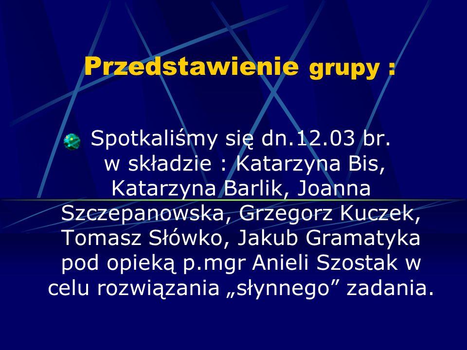 Przedstawienie grupy : Spotkaliśmy się dn.12.03 br. w składzie : Katarzyna Bis, Katarzyna Barlik, Joanna Szczepanowska, Grzegorz Kuczek, Tomasz Słówko
