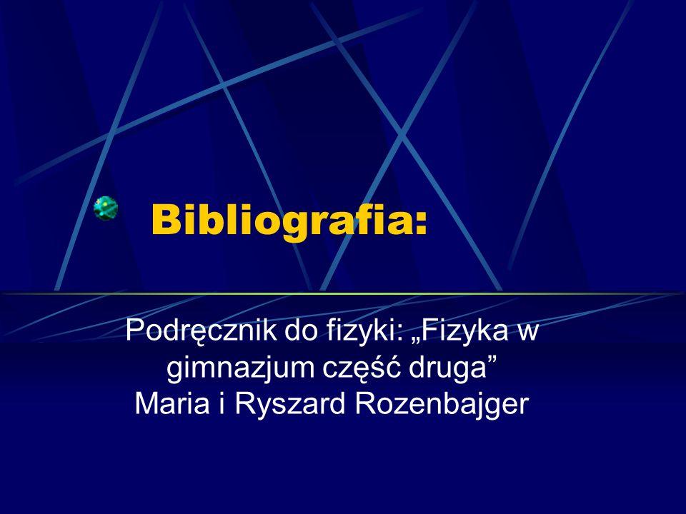 Bibliografia: Podręcznik do fizyki: Fizyka w gimnazjum część druga Maria i Ryszard Rozenbajger
