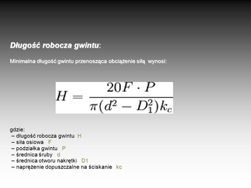 Długość robocza gwintu: Minimalna długość gwintu przenosząca obciążenie siłą wynosi: gdzie: – długość robocza gwintu H – siła osiowa F – podziałka gwi