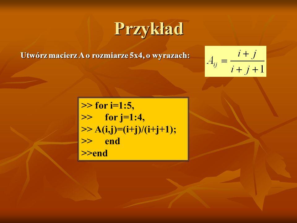 Przykład >> for i=1:5, >> for j=1:4, >> A(i,j)=(i+j)/(i+j+1); >> end Utwórz macierz A o rozmiarze 5x4, o wyrazach: