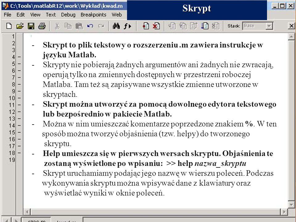 26. Skrypty -Skrypt to plik tekstowy o rozszerzeniu.m zawiera instrukcje w języku Matlab. -Skrypty nie pobierają żadnych argumentów ani żadnych nie zw