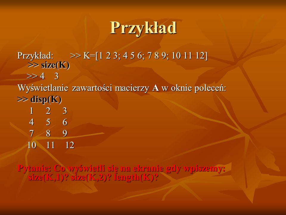 Przykład Przykład: >> K=[1 2 3; 4 5 6; 7 8 9; 10 11 12] >> size(K) >> 4 3 >> 4 3 Wyświetlanie zawartości macierzy A w oknie poleceń: >> disp(K) 1 2 3