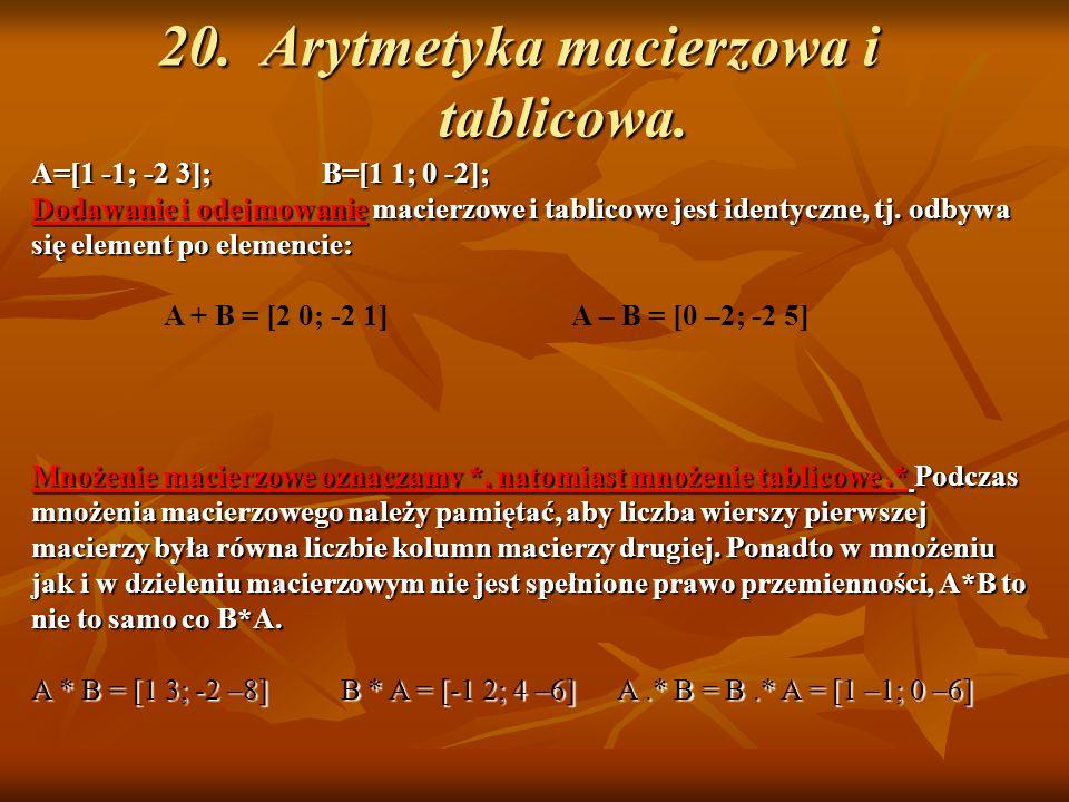 20. Arytmetyka macierzowa i tablicowa. A=[1 -1; -2 3]; B=[1 1; 0 -2]; Dodawanie i odejmowanie macierzowe i tablicowe jest identyczne, tj. odbywa się e