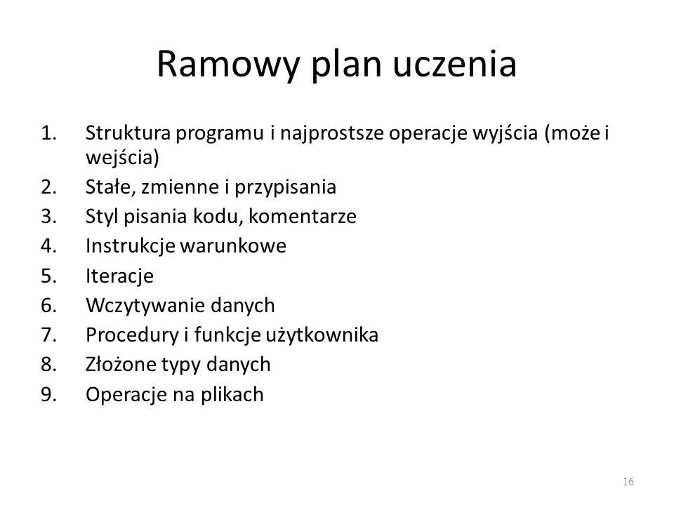 Ramowy plan uczenia 1.Struktura programu i najprostsze operacje wyjścia (może i wejścia) 2.Stałe, zmienne i przypisania 3.Styl pisania kodu, komentarz