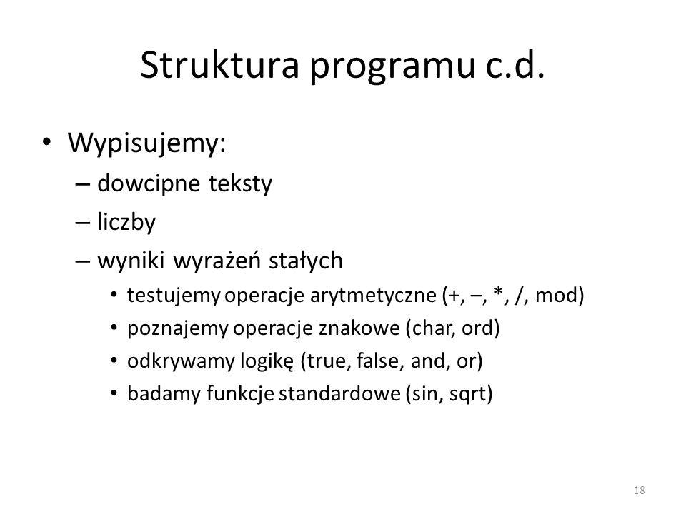 Struktura programu c.d. Wypisujemy: – dowcipne teksty – liczby – wyniki wyrażeń stałych testujemy operacje arytmetyczne (+, –, *, /, mod) poznajemy op