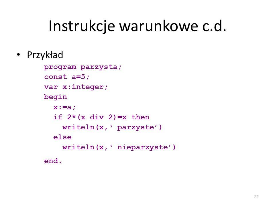 Instrukcje warunkowe c.d. Przykład program parzysta; const a=5; var x:integer; begin x:=a; if 2*(x div 2)=x then writeln(x, parzyste) else writeln(x,