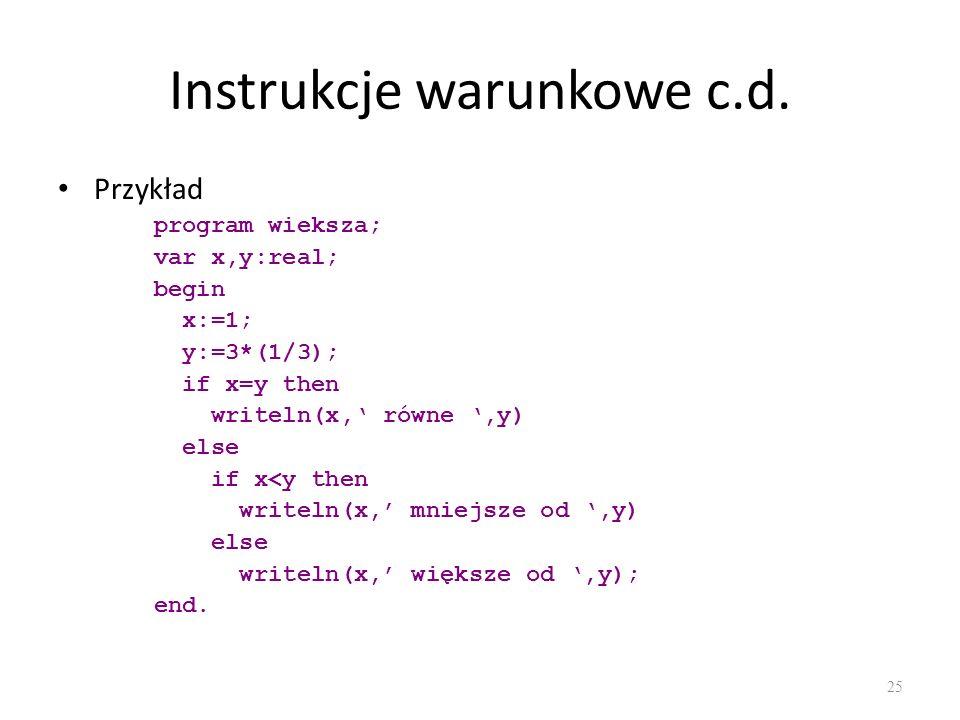 Instrukcje warunkowe c.d. Przykład program wieksza; var x,y:real; begin x:=1; y:=3*(1/3); if x=y then writeln(x, równe,y) else if x<y then writeln(x,