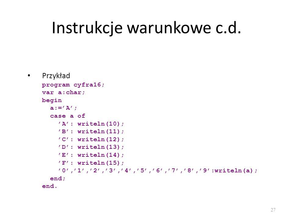 Instrukcje warunkowe c.d. Przykład program cyfra16; var a:char; begin a:=A; case a of A: writeln(10); B: writeln(11); C: writeln(12); D: writeln(13);