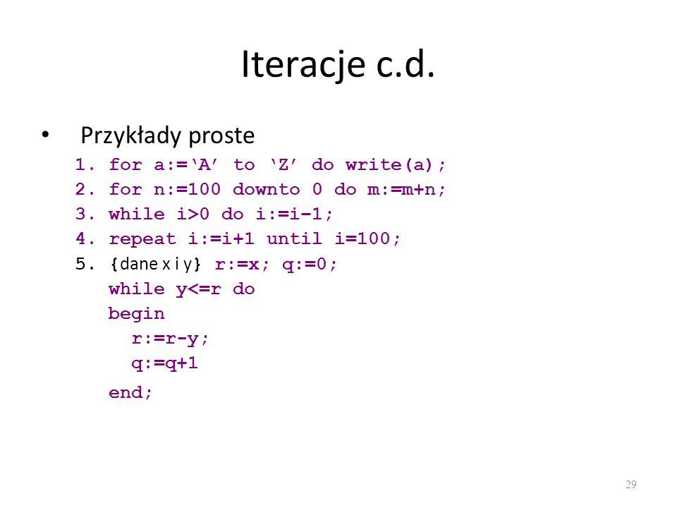Iteracje c.d. Przykłady proste 1.for a:=A to Z do write(a); 2.for n:=100 downto 0 do m:=m+n; 3.while i>0 do i:=i–1; 4.repeat i:=i+1 until i=100; 5.{ d