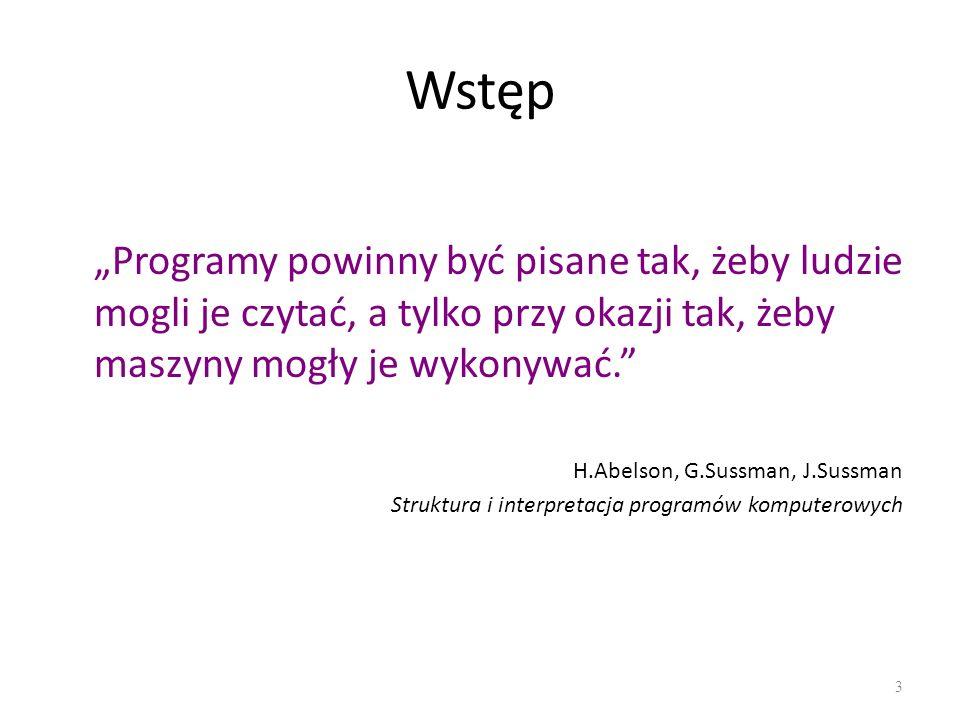 Wstęp Programy powinny być pisane tak, żeby ludzie mogli je czytać, a tylko przy okazji tak, żeby maszyny mogły je wykonywać. H.Abelson, G.Sussman, J.