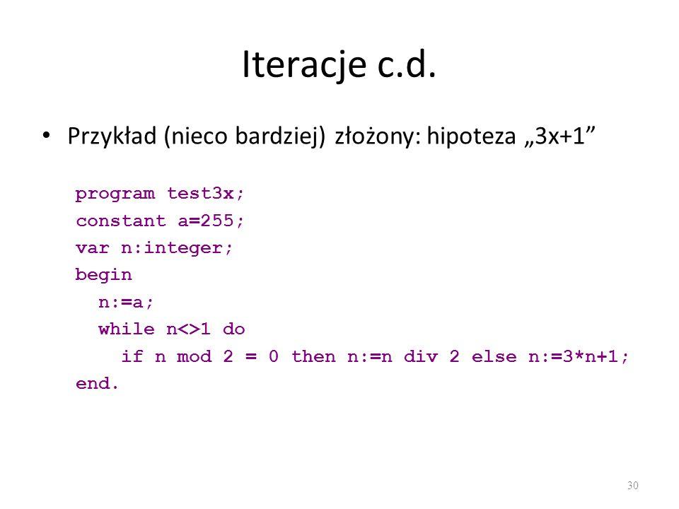 Iteracje c.d. Przykład (nieco bardziej) złożony: hipoteza 3x+1 program test3x; constant a=255; var n:integer; begin n:=a; while n<>1 do if n mod 2 = 0