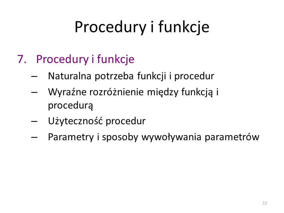 Procedury i funkcje 7.Procedury i funkcje – Naturalna potrzeba funkcji i procedur – Wyraźne rozróżnienie między funkcją i procedurą – Użyteczność proc