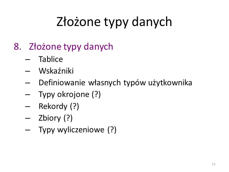 Złożone typy danych 8.Złożone typy danych – Tablice – Wskaźniki – Definiowanie własnych typów użytkownika – Typy okrojone (?) – Rekordy (?) – Zbiory (