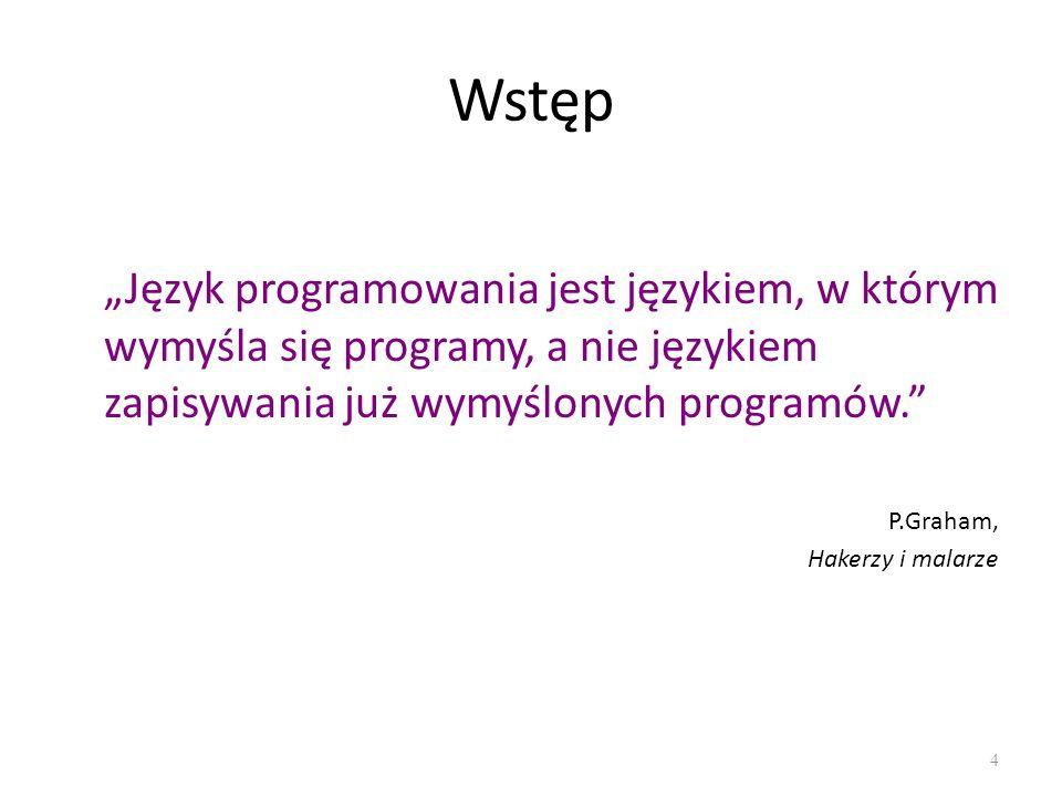 Wstęp Język programowania jest językiem, w którym wymyśla się programy, a nie językiem zapisywania już wymyślonych programów. P.Graham, Hakerzy i mala