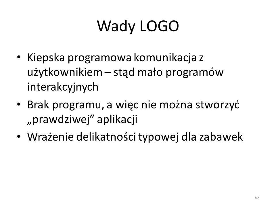 Wady LOGO Kiepska programowa komunikacja z użytkownikiem – stąd mało programów interakcyjnych Brak programu, a więc nie można stworzyć prawdziwej apli