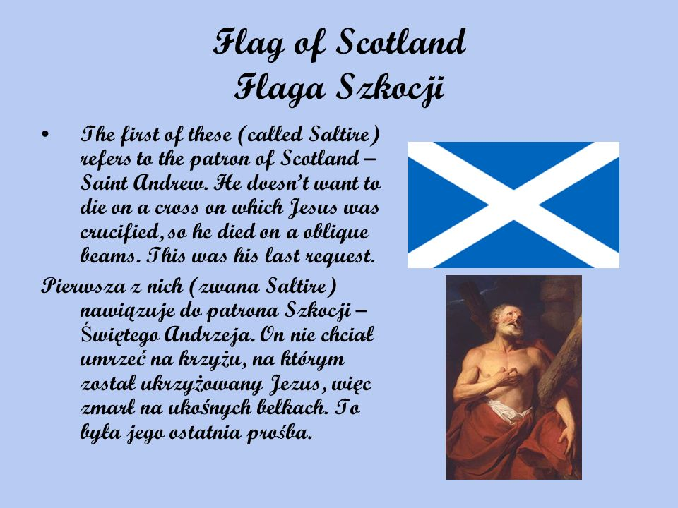 Flag of Scotland Flaga Szkocji The first of these (called Saltire) refers to the patron of Scotland – Saint Andrew. He doesnt want to die on a cross o