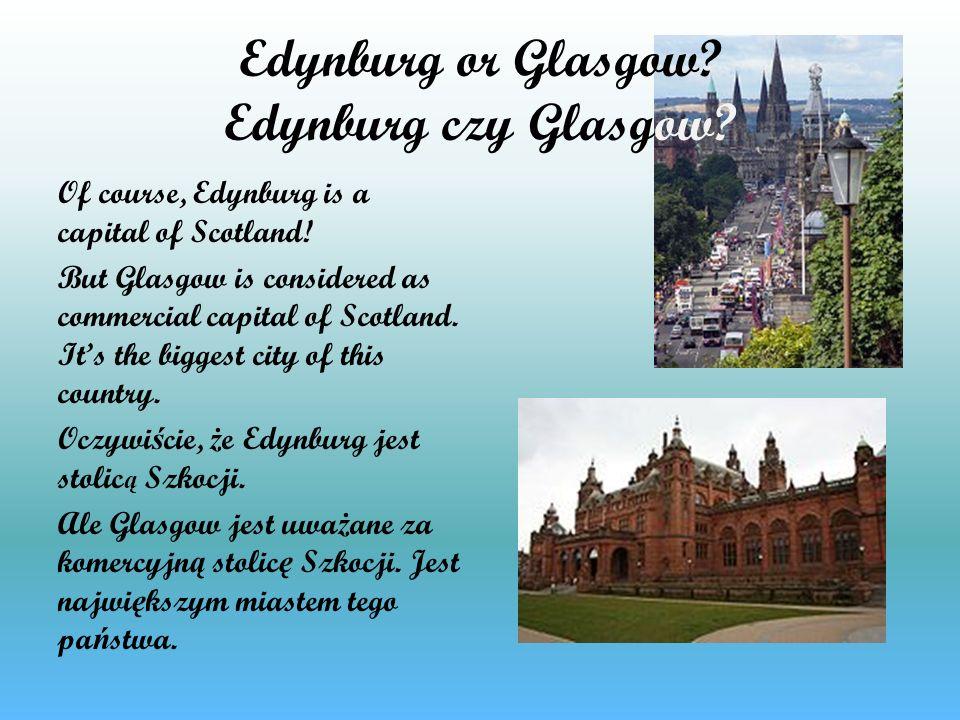 Edynburg or Glasgow? Edynburg czy Glasgow? Of course, Edynburg is a capital of Scotland! But Glasgow is considered as commercial capital of Scotland.