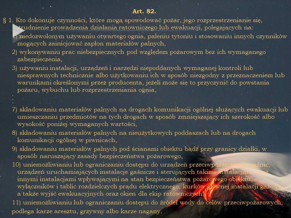 Art. 82. § 1. Kto dokonuje czynności, które mogą spowodować pożar, jego rozprzestrzenianie się, utrudnienie prowadzenia działania ratowniczego lub ewa
