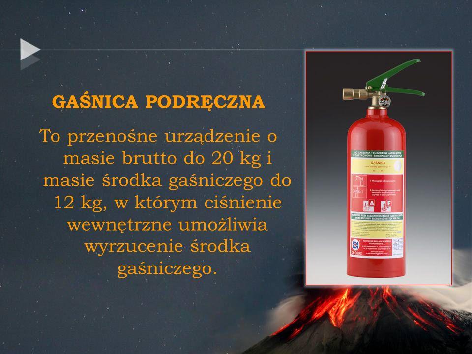 GAŚNICA PODRĘCZNA To przenośne urządzenie o masie brutto do 20 kg i masie środka gaśniczego do 12 kg, w którym ciśnienie wewnętrzne umożliwia wyrzucen