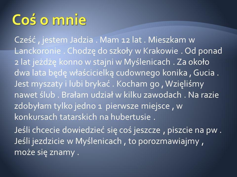 Cześć, jestem Jadzia. Mam 12 lat. Mieszkam w Lanckoronie. Chodzę do szkoły w Krakowie. Od ponad 2 lat jeżdżę konno w stajni w Myślenicach. Za około dw