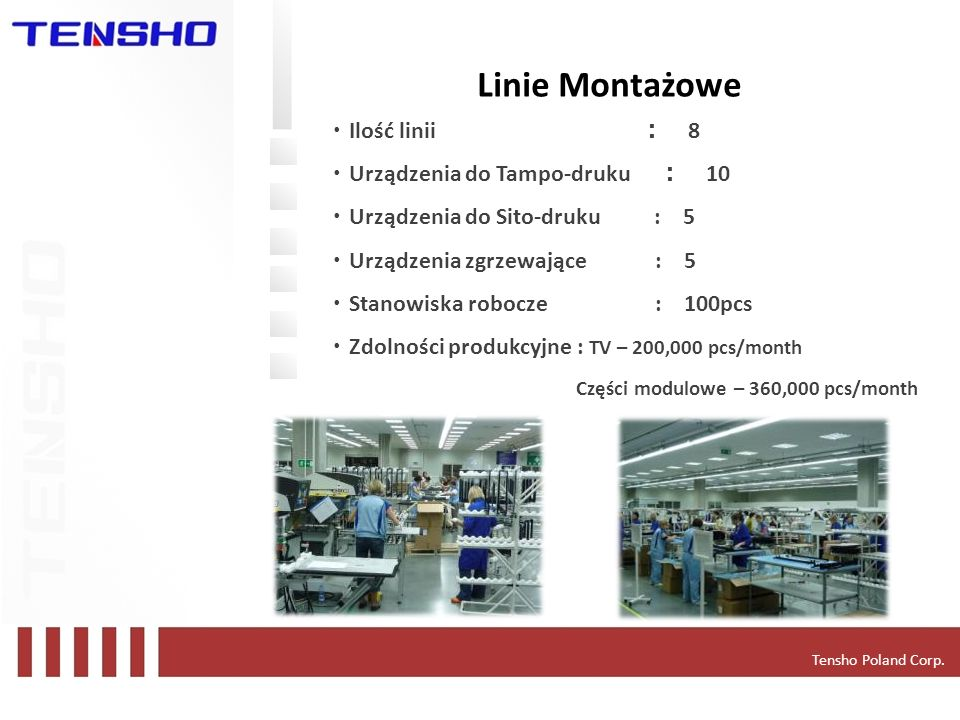Tensho Poland Corp. Linie Montażowe Ilość linii 8 Urządzenia do Tampo-druku 10 Urządzenia do Sito-druku : 5 Urządzenia zgrzewające : 5 Stanowiska robo