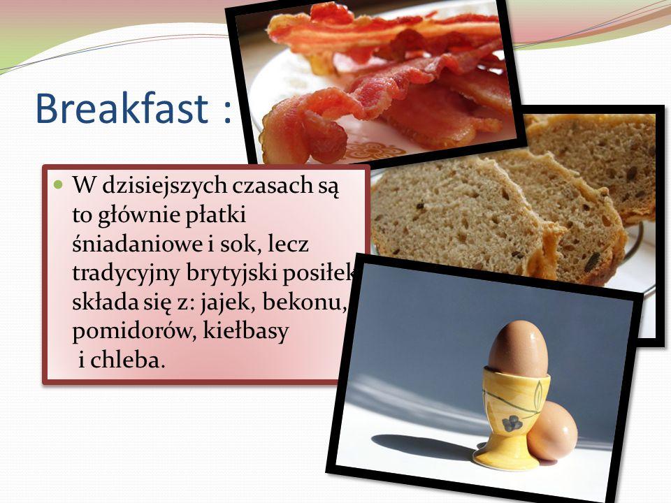 Breakfast : W dzisiejszych czasach są to głównie płatki śniadaniowe i sok, lecz tradycyjny brytyjski posiłek składa się z: jajek, bekonu, pomidorów, kiełbasy i chleba.