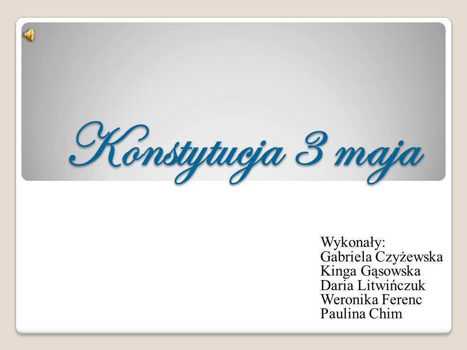 Konstytucja 3 maja Wykonały: Gabriela Czyżewska Kinga Gąsowska Daria Litwińczuk Weronika Ferenc Paulina Chim