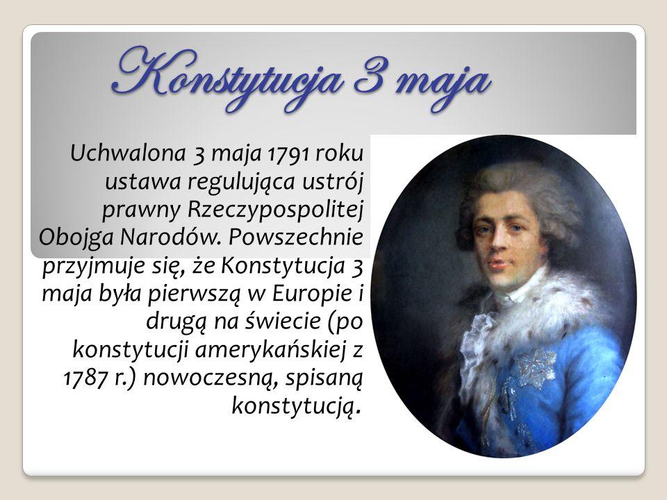 Konstytucja 3 maja Uchwalona 3 maja 1791 roku ustawa regulująca ustrój prawny Rzeczypospolitej Obojga Narodów. Powszechnie przyjmuje się, że Konstytuc