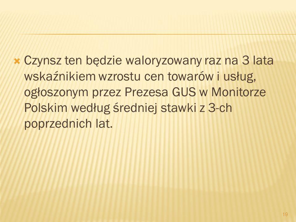 Czynsz ten będzie waloryzowany raz na 3 lata wskaźnikiem wzrostu cen towarów i usług, ogłoszonym przez Prezesa GUS w Monitorze Polskim według średniej