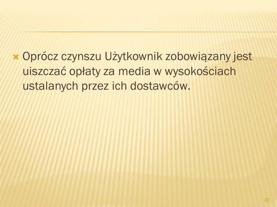 Oprócz czynszu Użytkownik zobowiązany jest uiszczać opłaty za media w wysokościach ustalanych przez ich dostawców. 20