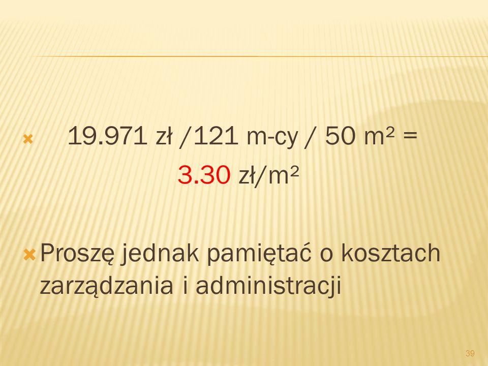 19.971 zł /121 m-cy / 50 m² = 3.30 zł/m² Proszę jednak pamiętać o kosztach zarządzania i administracji 39