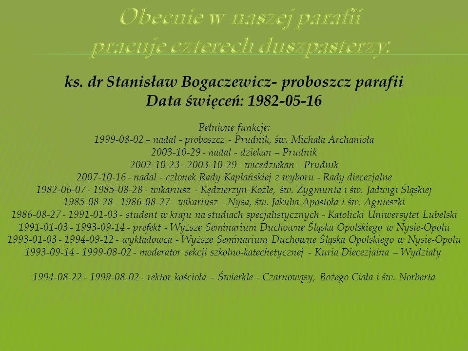 ks. dr Stanisław Bogaczewicz- proboszcz parafii Data święceń: 1982-05-16 Pełnione funkcje: 1999-08-02 – nadal - proboszcz - Prudnik, św. Michała Archa