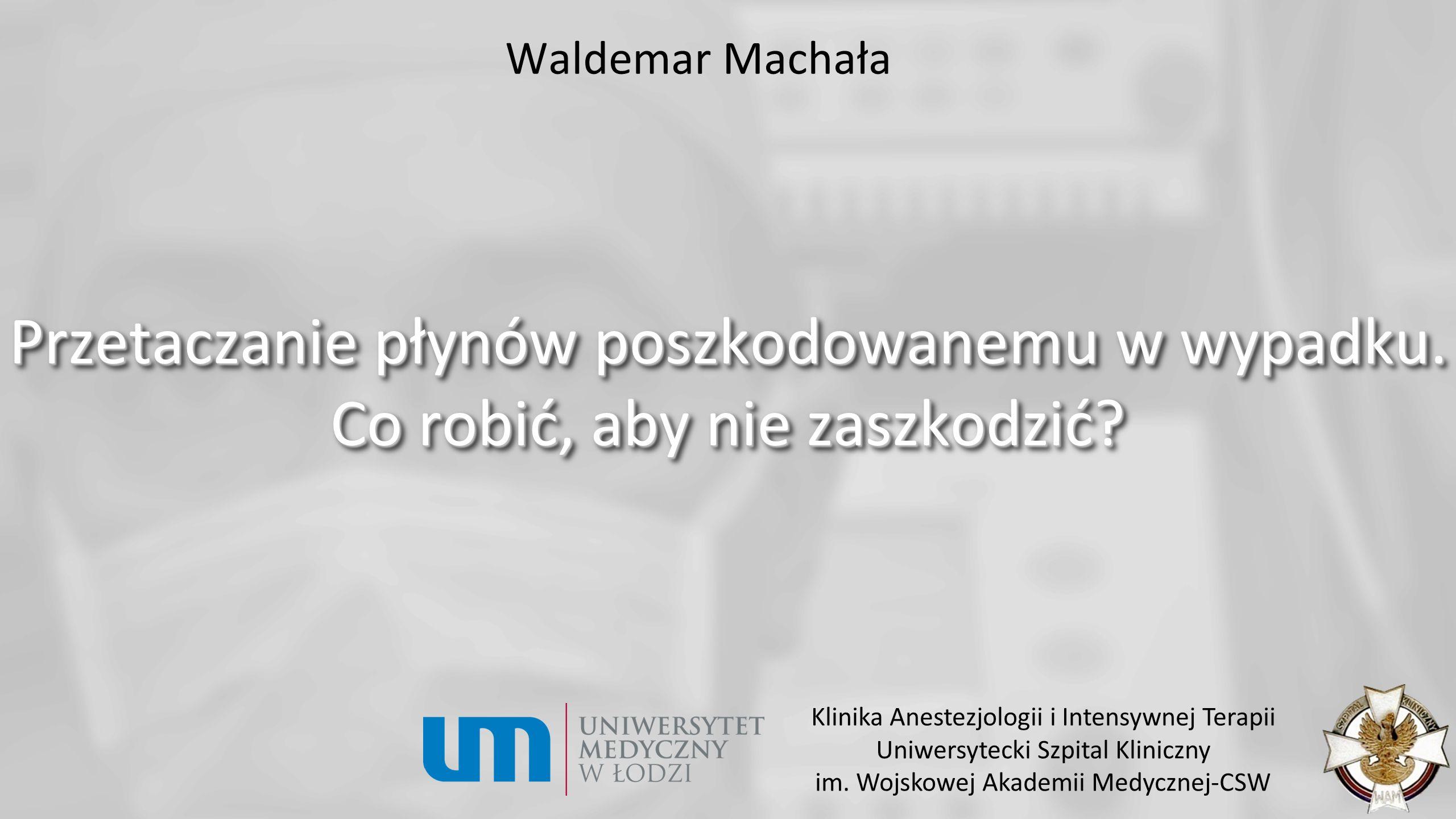 Waldemar Machała Przetaczanie płynów poszkodowanemu w wypadku. Co robić, aby nie zaszkodzić? Klinika Anestezjologii i Intensywnej Terapii Uniwersyteck