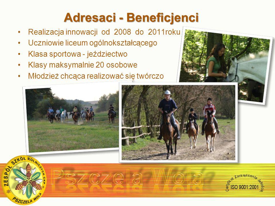 Adresaci - Beneficjenci Adresaci - Beneficjenci Realizacja innowacji od 2008 do 2011roku Uczniowie liceum ogólnokształcącego Klasa sportowa - jeździectwo Klasy maksymalnie 20 osobowe Młodzież chcąca realizować się twórczo