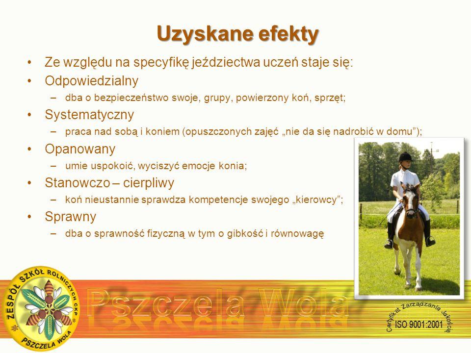 Uzyskane efekty Ze względu na specyfikę jeździectwa uczeń staje się: Odpowiedzialny –dba o bezpieczeństwo swoje, grupy, powierzony koń, sprzęt; Systematyczny –praca nad sobą i koniem (opuszczonych zajęć nie da się nadrobić w domu); Opanowany –umie uspokoić, wyciszyć emocje konia; Stanowczo – cierpliwy –koń nieustannie sprawdza kompetencje swojego kierowcy; Sprawny –dba o sprawność fizyczną w tym o gibkość i równowagę