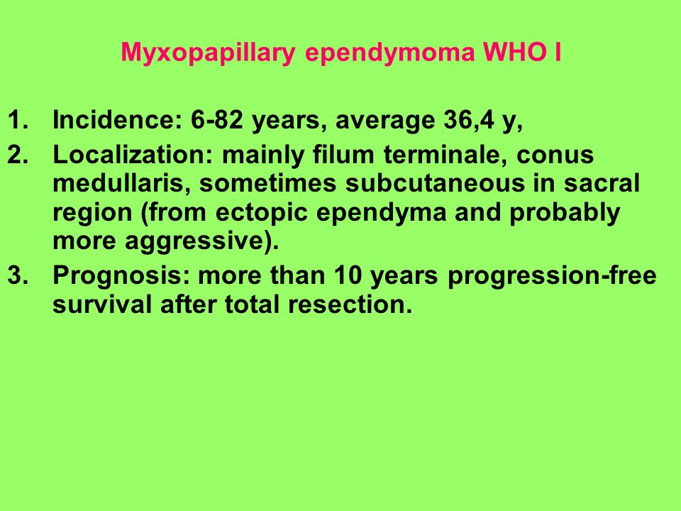 Myxopapillary ependymoma WHO I 1.Incidence: 6-82 years, average 36,4 y, 2.Localization: mainly filum terminale, conus medullaris, sometimes subcutaneo