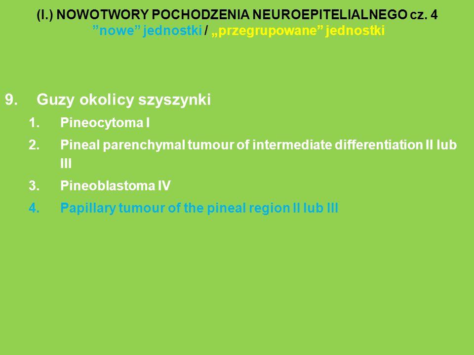 (I.) NOWOTWORY POCHODZENIA NEUROEPITELIALNEGO cz. 4 nowe jednostki / przegrupowane jednostki 9.Guzy okolicy szyszynki 1.Pineocytoma I 2.Pineal parench