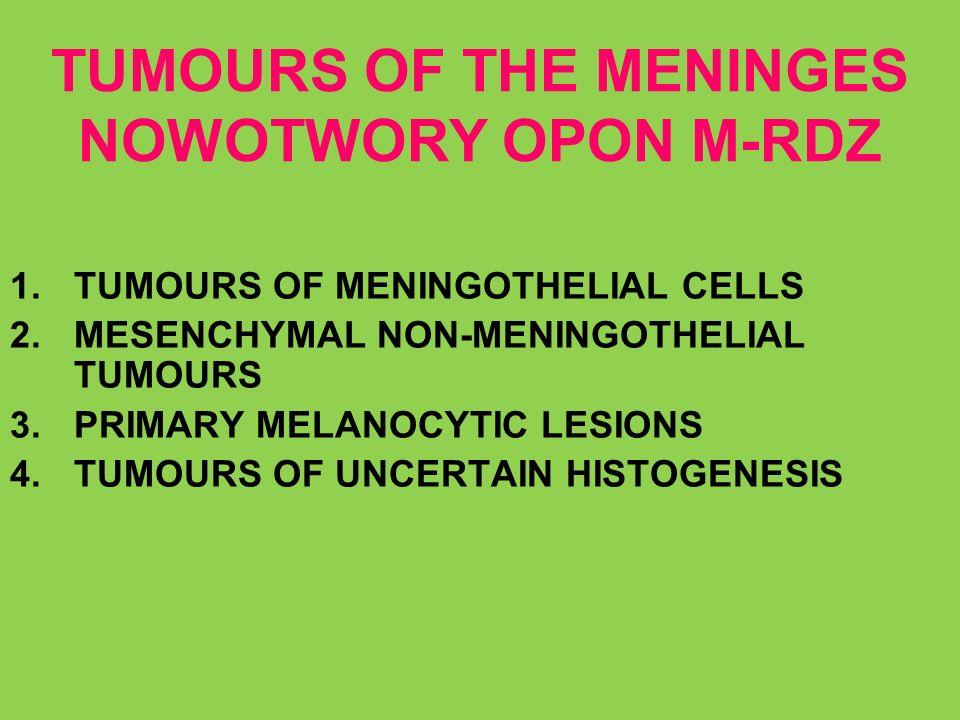 TUMOURS OF THE MENINGES NOWOTWORY OPON M-RDZ 1.TUMOURS OF MENINGOTHELIAL CELLS 2.MESENCHYMAL NON-MENINGOTHELIAL TUMOURS 3.PRIMARY MELANOCYTIC LESIONS