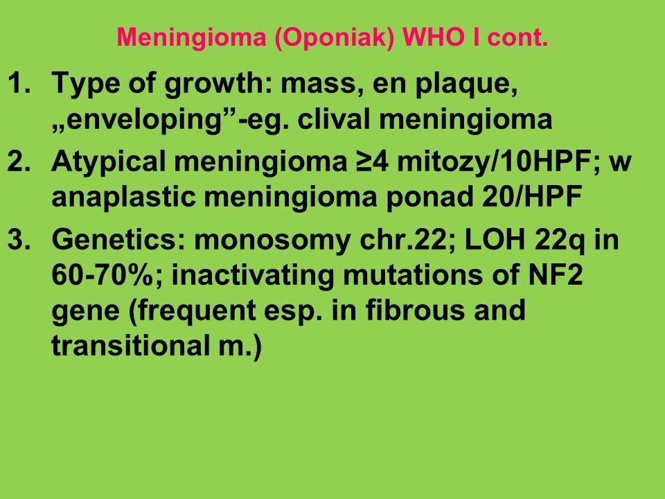 Meningioma (Oponiak) WHO I cont. 1.Type of growth: mass, en plaque, enveloping-eg. clival meningioma 2.Atypical meningioma 4 mitozy/10HPF; w anaplasti
