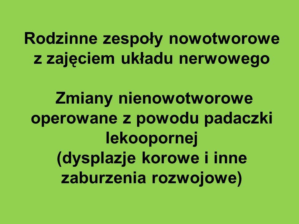 Rodzinne zespoły nowotworowe z zajęciem układu nerwowego Zmiany nienowotworowe operowane z powodu padaczki lekoopornej (dysplazje korowe i inne zaburz
