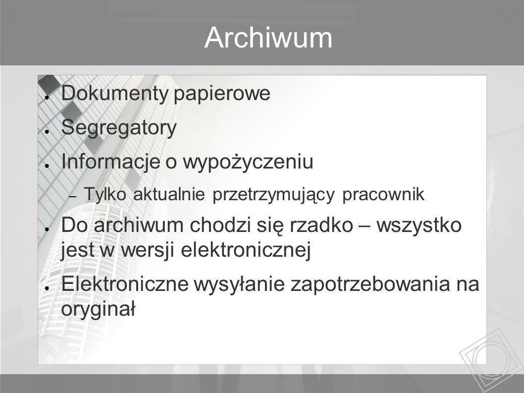 Archiwum Dokumenty papierowe Segregatory Informacje o wypożyczeniu – Tylko aktualnie przetrzymujący pracownik Do archiwum chodzi się rzadko – wszystko jest w wersji elektronicznej Elektroniczne wysyłanie zapotrzebowania na oryginał