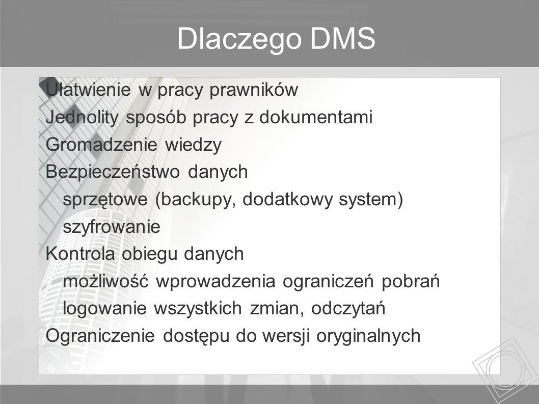Dlaczego DMS Ułatwienie w pracy prawników Jednolity sposób pracy z dokumentami Gromadzenie wiedzy Bezpieczeństwo danych sprzętowe (backupy, dodatkowy system) szyfrowanie Kontrola obiegu danych możliwość wprowadzenia ograniczeń pobrań logowanie wszystkich zmian, odczytań Ograniczenie dostępu do wersji oryginalnych
