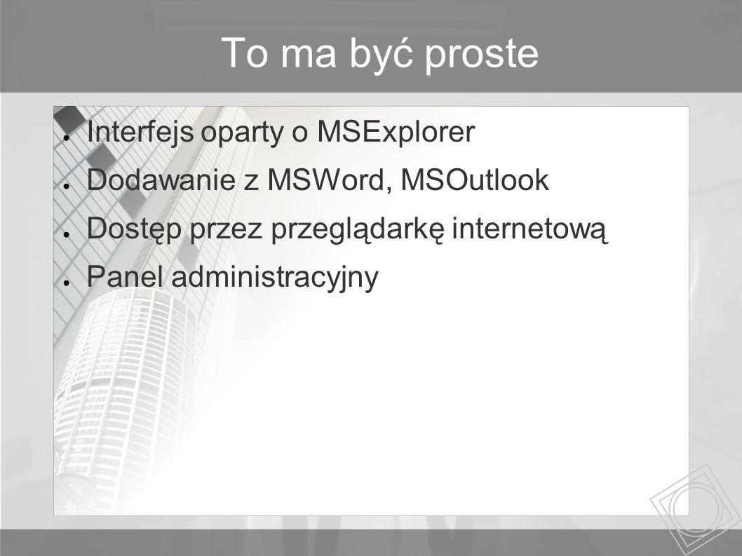 To ma być proste Interfejs oparty o MSExplorer Dodawanie z MSWord, MSOutlook Dostęp przez przeglądarkę internetową Panel administracyjny