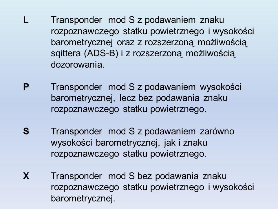 LTransponder mod S z podawaniem znaku rozpoznawczego statku powietrznego i wysokości barometrycznej oraz z rozszerzoną możliwością sqittera (ADS-B) i z rozszerzoną możliwością dozorowania.