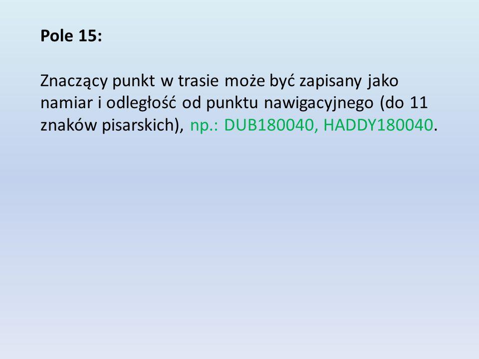 Pole 15: Znaczący punkt w trasie może być zapisany jako namiar i odległość od punktu nawigacyjnego (do 11 znaków pisarskich), np.: DUB180040, HADDY180