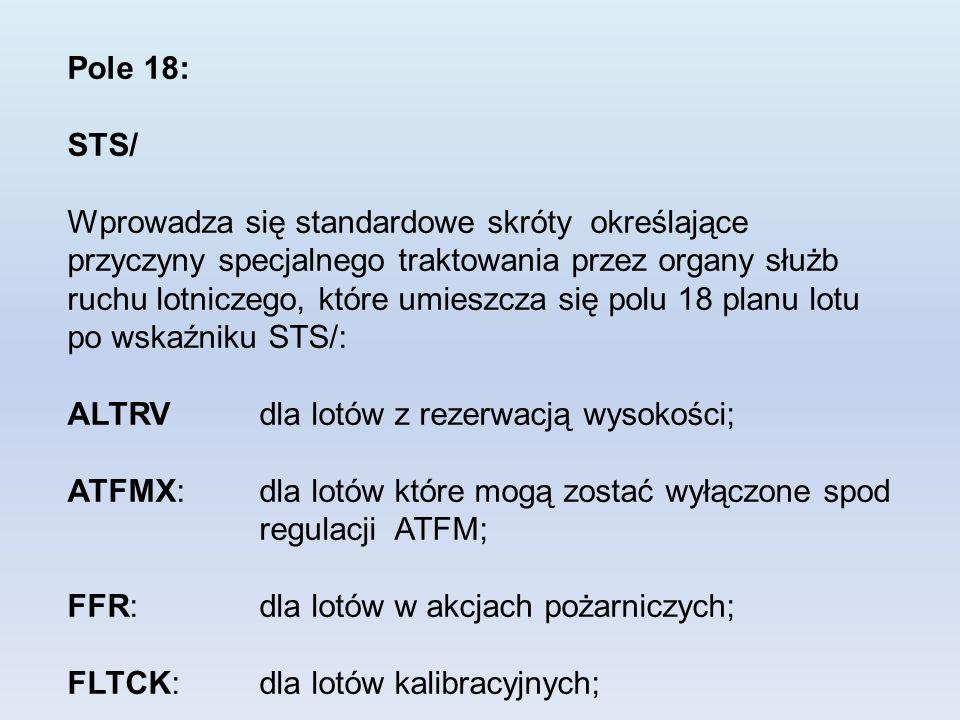 Pole 18: STS/ Wprowadza się standardowe skróty określające przyczyny specjalnego traktowania przez organy służb ruchu lotniczego, które umieszcza się polu 18 planu lotu po wskaźniku STS/: ALTRVdla lotów z rezerwacją wysokości; ATFMX: dla lotów które mogą zostać wyłączone spod regulacji ATFM; FFR: dla lotów w akcjach pożarniczych; FLTCK: dla lotów kalibracyjnych;