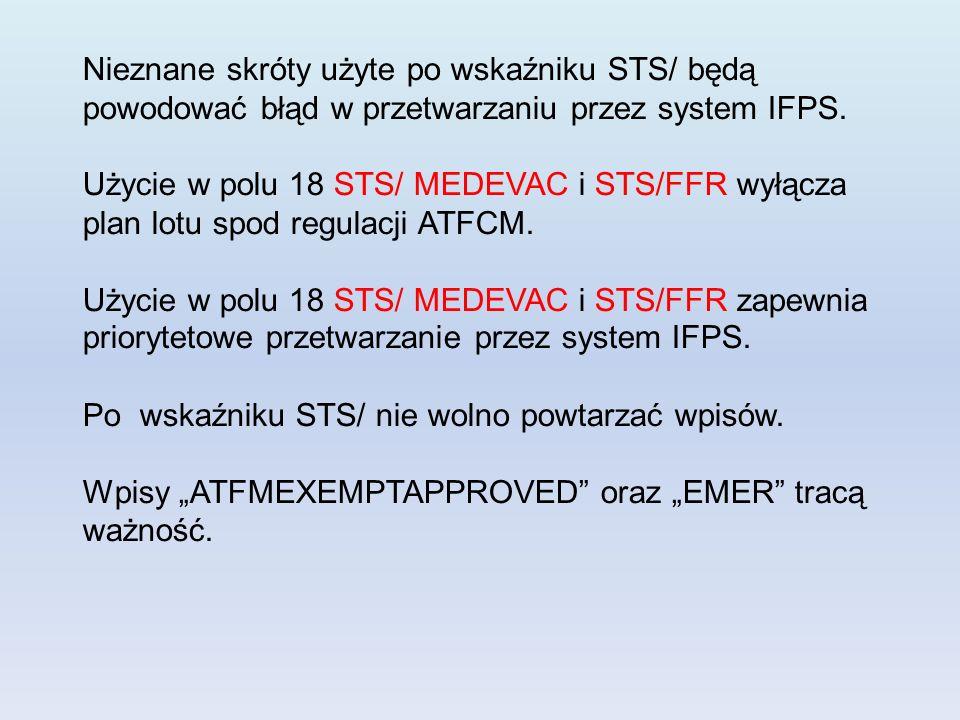 Nieznane skróty użyte po wskaźniku STS/ będą powodować błąd w przetwarzaniu przez system IFPS. Użycie w polu 18 STS/ MEDEVAC i STS/FFR wyłącza plan lo